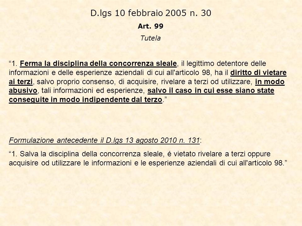 D.lgs 10 febbraio 2005 n. 30 Art. 99 Tutela 1. Ferma la disciplina della concorrenza sleale, il legittimo detentore delle informazioni e delle esperie