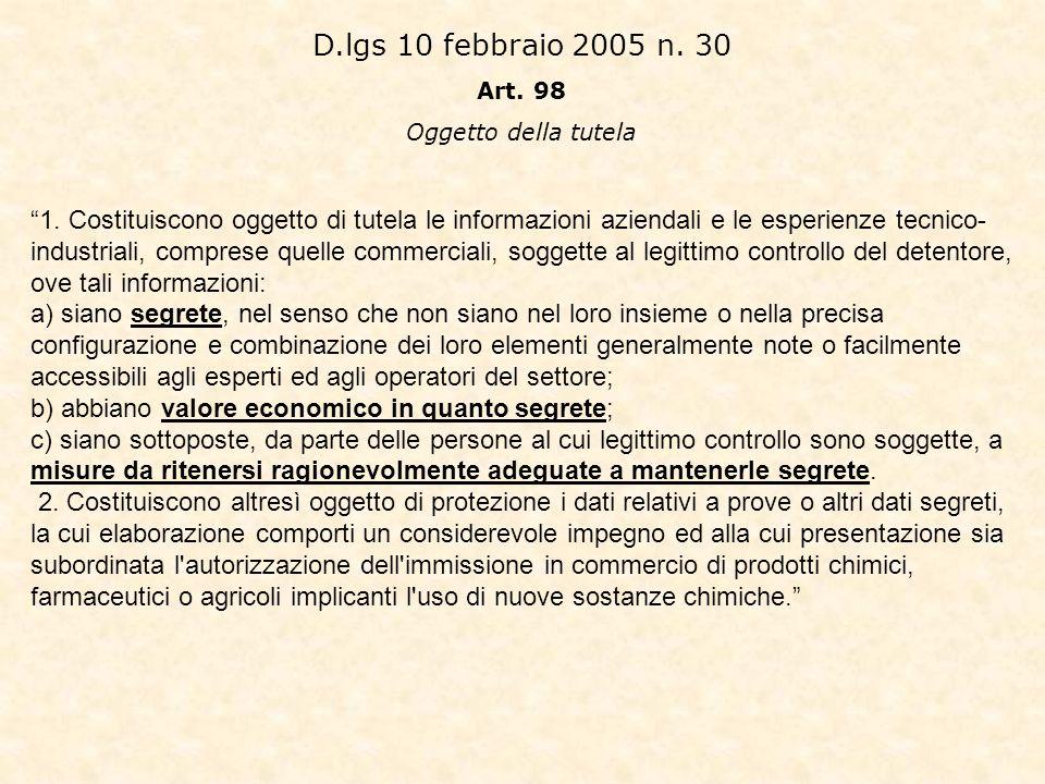 D.lgs 10 febbraio 2005 n. 30 Art. 98 Oggetto della tutela 1. Costituiscono oggetto di tutela le informazioni aziendali e le esperienze tecnico- indust