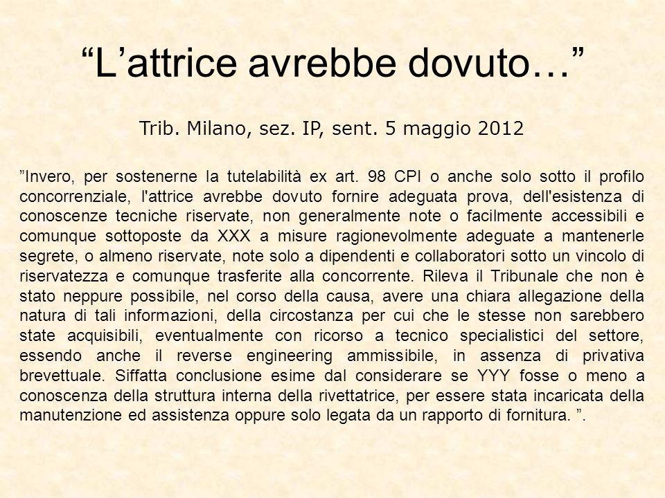 Trib. Milano, sez. IP, sent. 5 maggio 2012 Invero, per sostenerne la tutelabilità ex art. 98 CPI o anche solo sotto il profilo concorrenziale, l'attri