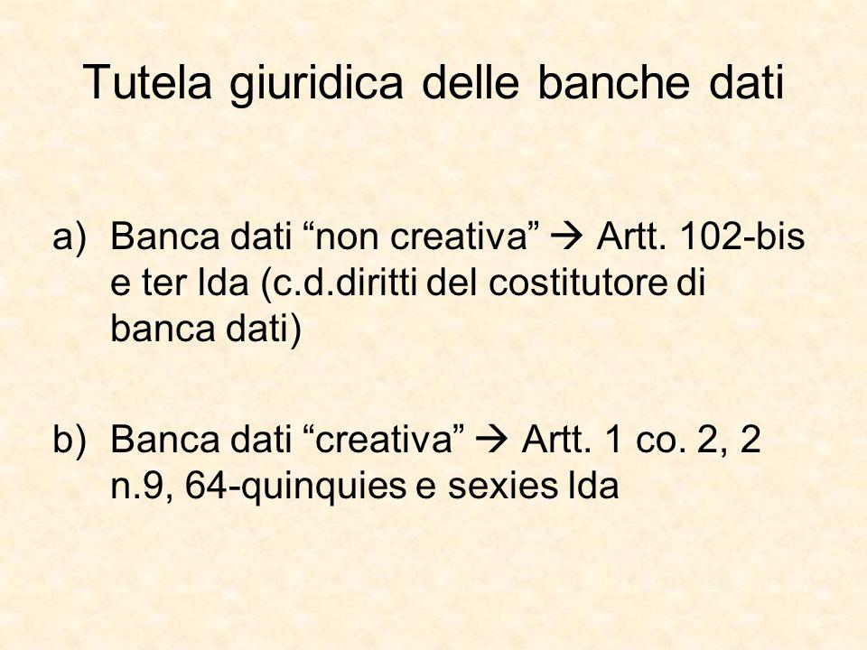 Tutela giuridica delle banche dati a)Banca dati non creativa Artt. 102-bis e ter lda (c.d.diritti del costitutore di banca dati) b)Banca dati creativa