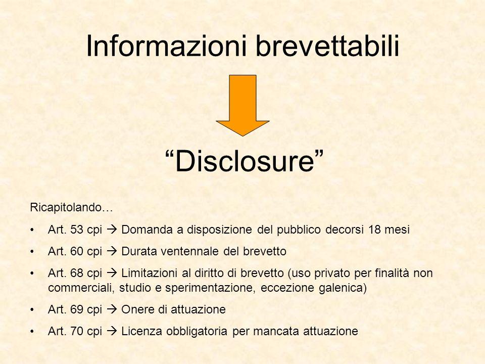 Informazioni brevettabili Disclosure Ricapitolando… Art. 53 cpi Domanda a disposizione del pubblico decorsi 18 mesi Art. 60 cpi Durata ventennale del