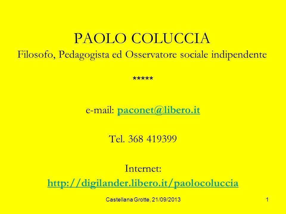 Castellana Grotte, 21/09/20131 PAOLO COLUCCIA Filosofo, Pedagogista ed Osservatore sociale indipendente ***** e-mail: paconet@libero.itpaconet@libero.