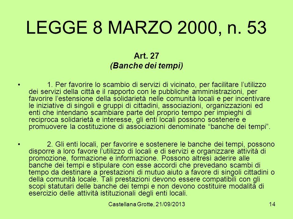 Castellana Grotte, 21/09/201314 LEGGE 8 MARZO 2000, n. 53 Art. 27 (Banche dei tempi) 1. Per favorire lo scambio di servizi di vicinato, per facilitare