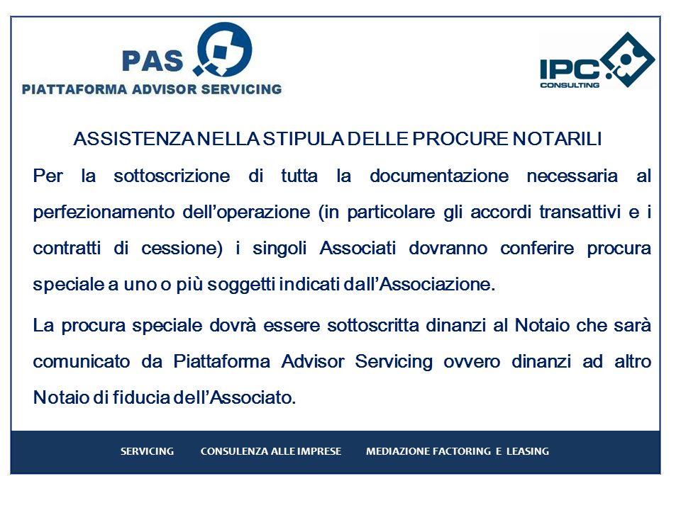 SERVICING CONSULENZA ALLE IMPRESE MEDIAZIONE FACTORING E LEASING ASSISTENZA NELLA STIPULA DELLE PROCURE NOTARILI Per la sottoscrizione di tutta la documentazione necessaria al perfezionamento delloperazione (in particolare gli accordi transattivi e i contratti di cessione) i singoli Associati dovranno conferire procura speciale a uno o più soggetti indicati dallAssociazione.