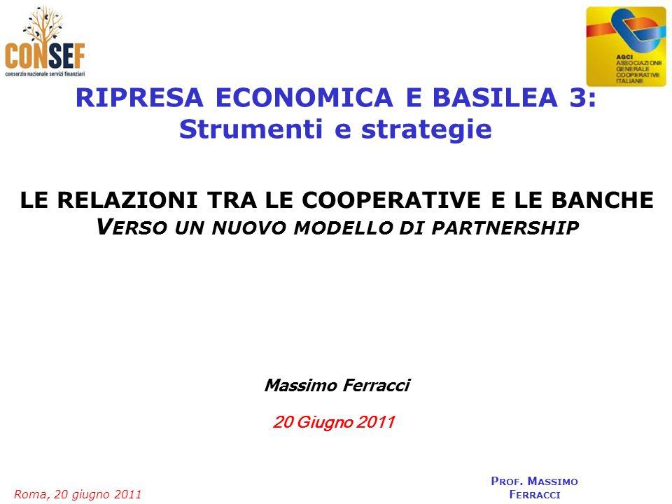 Roma, 20 giugno 2011 P ROF. M ASSIMO F ERRACCI 20 Giugno 2011 RIPRESA ECONOMICA E BASILEA 3: Strumenti e strategie Massimo Ferracci LE RELAZIONI TRA L
