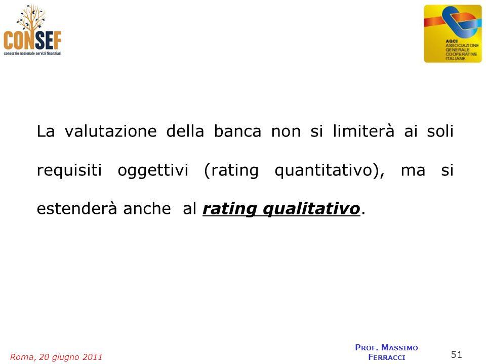 Roma, 20 giugno 2011 P ROF. M ASSIMO F ERRACCI La valutazione della banca non si limiterà ai soli requisiti oggettivi (rating quantitativo), ma si est