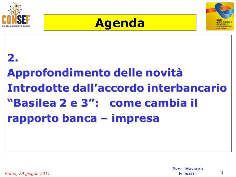 Roma, 20 giugno 2011 P ROF. M ASSIMO F ERRACCI 2. Approfondimento delle novità Introdotte dallaccordo interbancario Basilea 2 e 3: come cambia il rapp