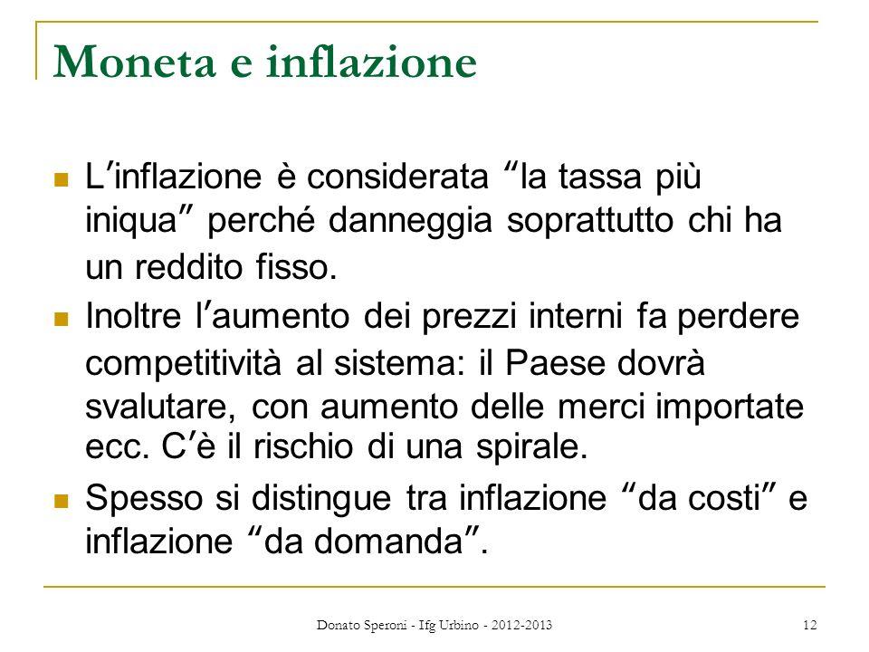 Donato Speroni - Ifg Urbino - 2012-2013 12 Moneta e inflazione Linflazione è considerata la tassa più iniqua perché danneggia soprattutto chi ha un re