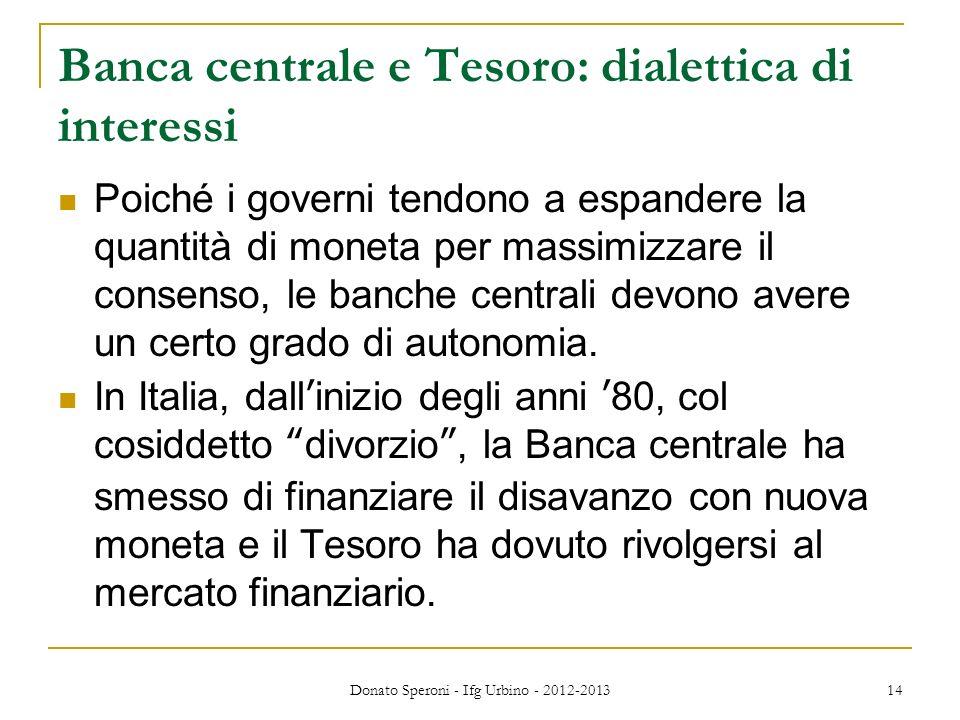 Donato Speroni - Ifg Urbino - 2012-2013 14 Banca centrale e Tesoro: dialettica di interessi Poiché i governi tendono a espandere la quantità di moneta