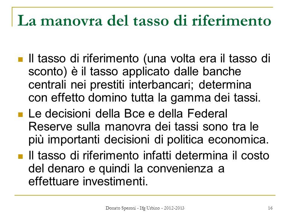 Donato Speroni - Ifg Urbino - 2012-2013 16 La manovra del tasso di riferimento Il tasso di riferimento (una volta era il tasso di sconto) è il tasso a