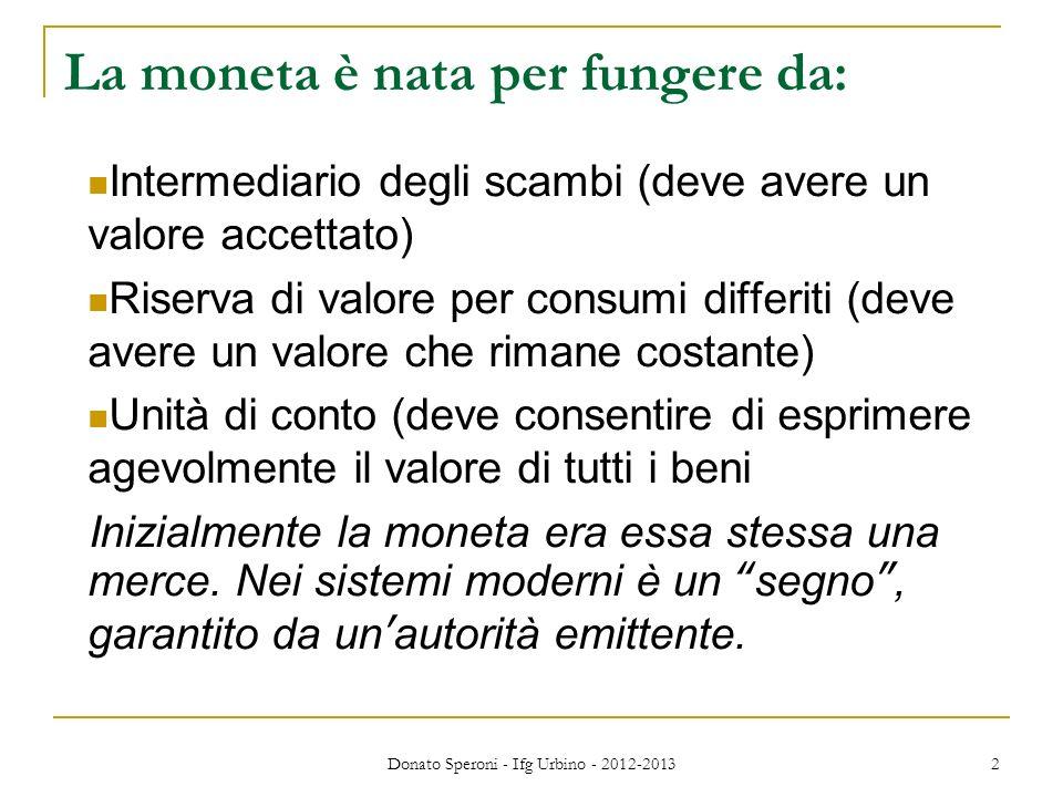 Donato Speroni - Ifg Urbino - 2012-2013 2 La moneta è nata per fungere da: Intermediario degli scambi (deve avere un valore accettato) Riserva di valo