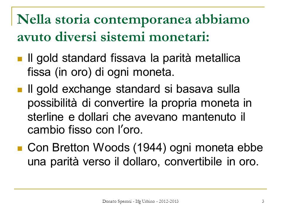 Donato Speroni - Ifg Urbino - 2012-2013 3 Nella storia contemporanea abbiamo avuto diversi sistemi monetari: Il gold standard fissava la parità metall