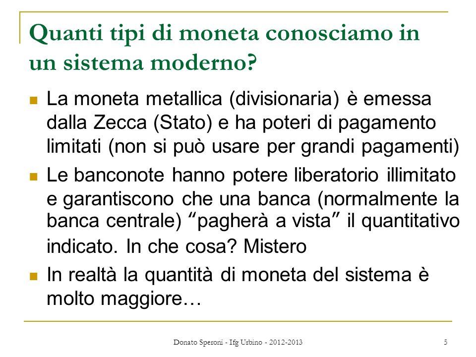 Donato Speroni - Ifg Urbino - 2012-2013 5 Quanti tipi di moneta conosciamo in un sistema moderno? La moneta metallica (divisionaria) è emessa dalla Ze