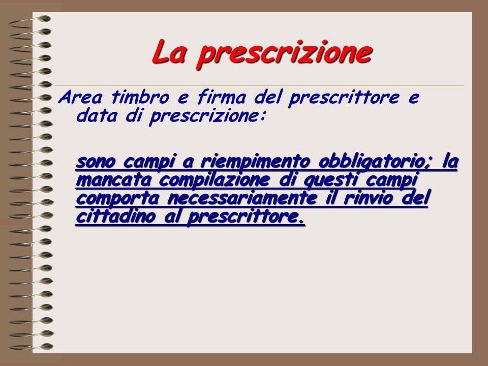 La prescrizione Area timbro e firma del prescrittore e data di prescrizione: sono campi a riempimento obbligatorio; la mancata compilazione di questi