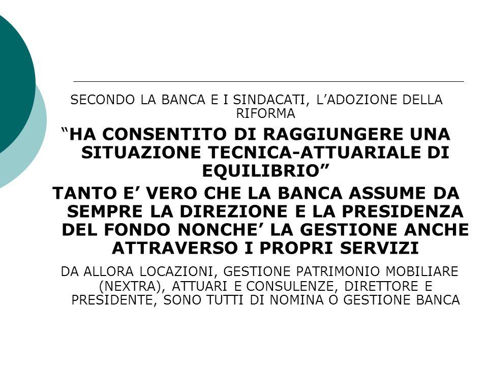 SECONDO LA BANCA E I SINDACATI, LADOZIONE DELLA RIFORMA HA CONSENTITO DI RAGGIUNGERE UNA SITUAZIONE TECNICA-ATTUARIALE DI EQUILIBRIO TANTO E VERO CHE LA BANCA ASSUME DA SEMPRE LA DIREZIONE E LA PRESIDENZA DEL FONDO NONCHE LA GESTIONE ANCHE ATTRAVERSO I PROPRI SERVIZI DA ALLORA LOCAZIONI, GESTIONE PATRIMONIO MOBILIARE (NEXTRA), ATTUARI E CONSULENZE, DIRETTORE E PRESIDENTE, SONO TUTTI DI NOMINA O GESTIONE BANCA