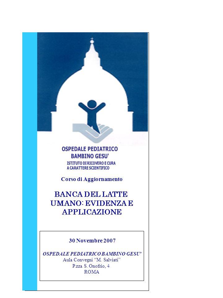 Corso di Aggiornamento BANCA DEL LATTE UMANO: EVIDENZA E APPLICAZIONE 30 Novembre 2007 OSPEDALE PEDIATRICO BAMBINO GESU Aula Convegni M.