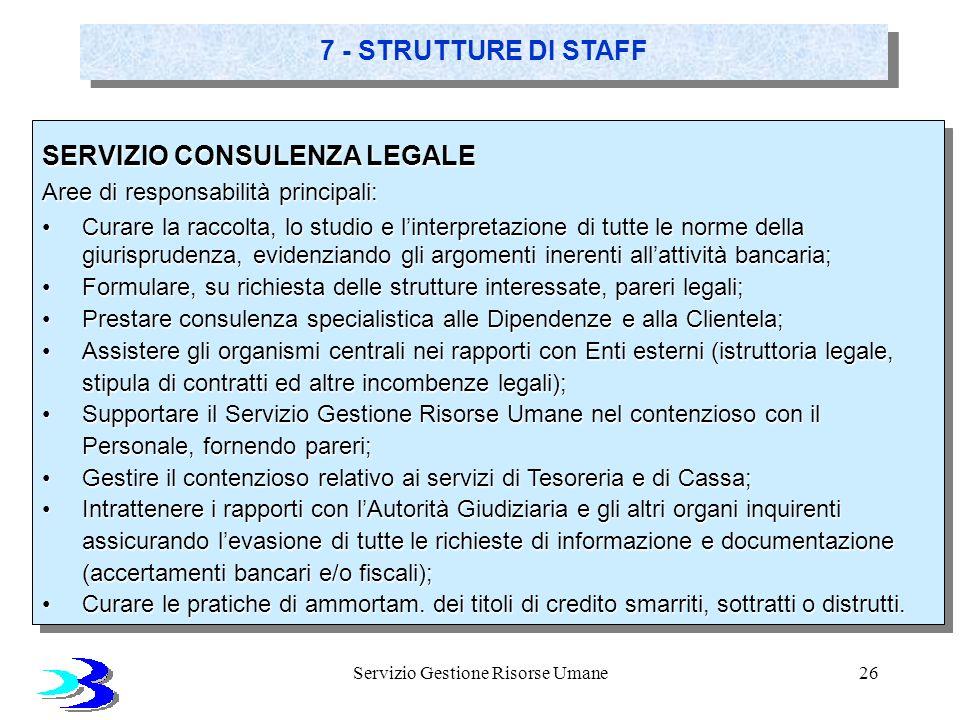 Servizio Gestione Risorse Umane26 7 - STRUTTURE DI STAFF SERVIZIO CONSULENZA LEGALE Aree di responsabilità principali: Curare la raccolta, lo studio e