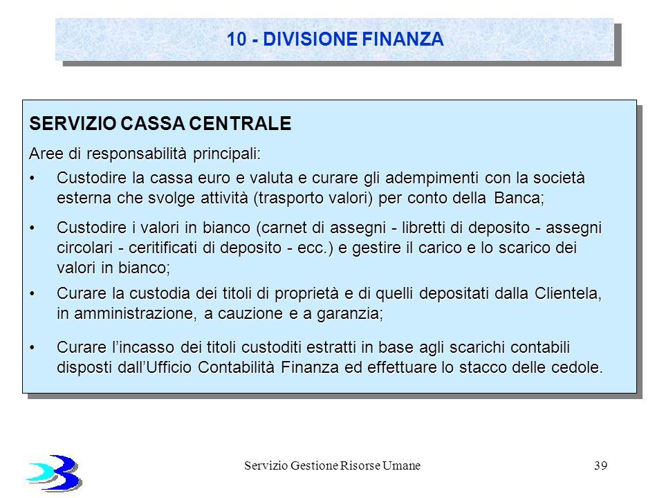 Servizio Gestione Risorse Umane39 10 - DIVISIONE FINANZA SERVIZIO CASSA CENTRALE Aree di responsabilità principali: Custodire la cassa euro e valuta e