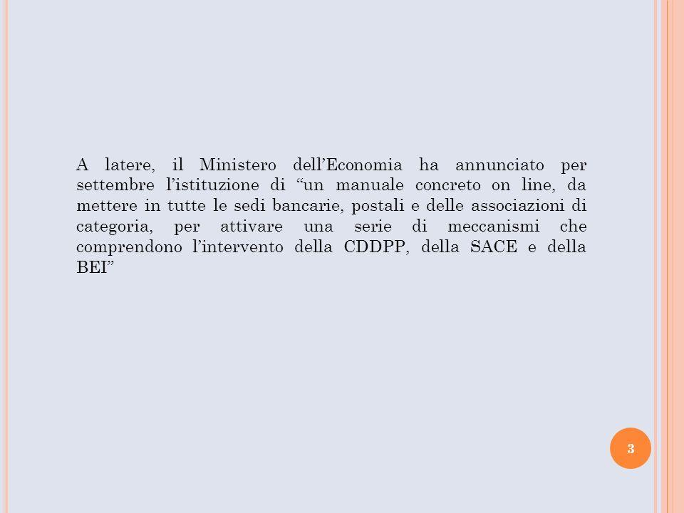 A latere, il Ministero dellEconomia ha annunciato per settembre listituzione di un manuale concreto on line, da mettere in tutte le sedi bancarie, postali e delle associazioni di categoria, per attivare una serie di meccanismi che comprendono lintervento della CDDPP, della SACE e della BEI 3