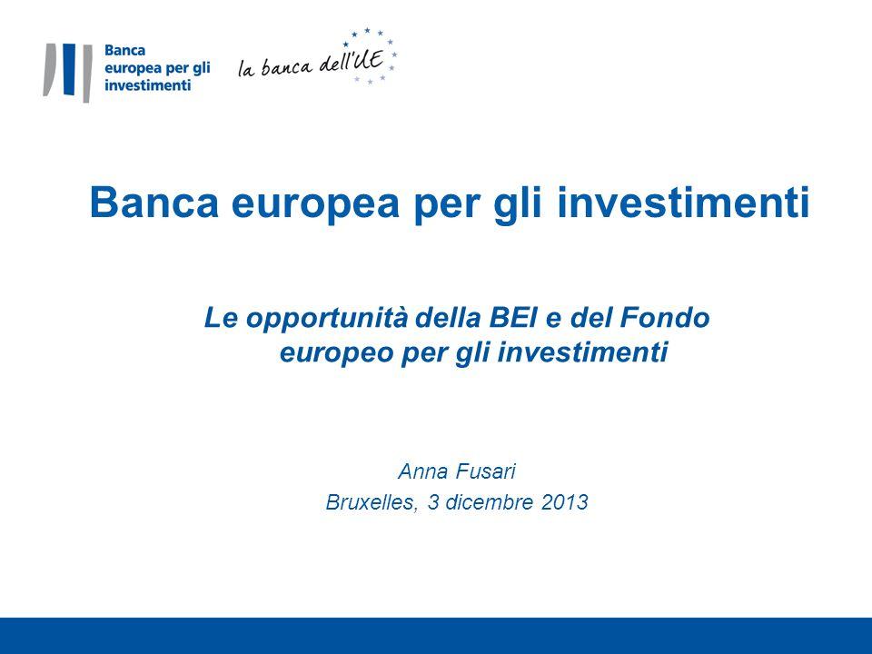 Le opportunità della BEI e del Fondo europeo per gli investimenti Anna Fusari Bruxelles, 3 dicembre 2013 Banca europea per gli investimenti