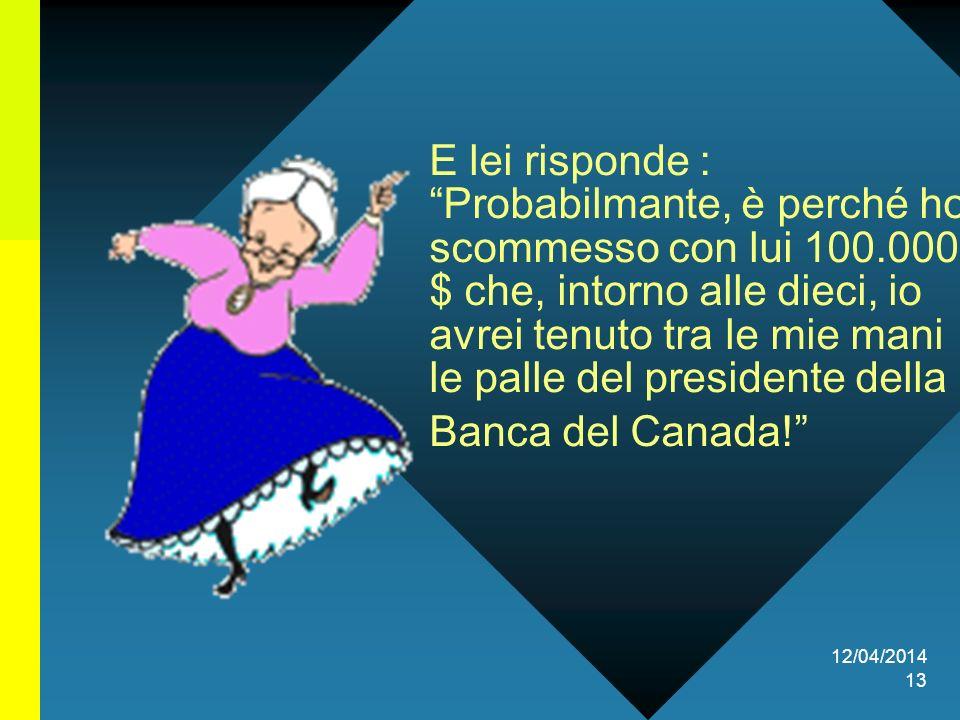 12/04/2014 13 E lei risponde : Probabilmante, è perché ho scommesso con lui 100.000 $ che, intorno alle dieci, io avrei tenuto tra le mie mani le palle del presidente della Banca del Canada!