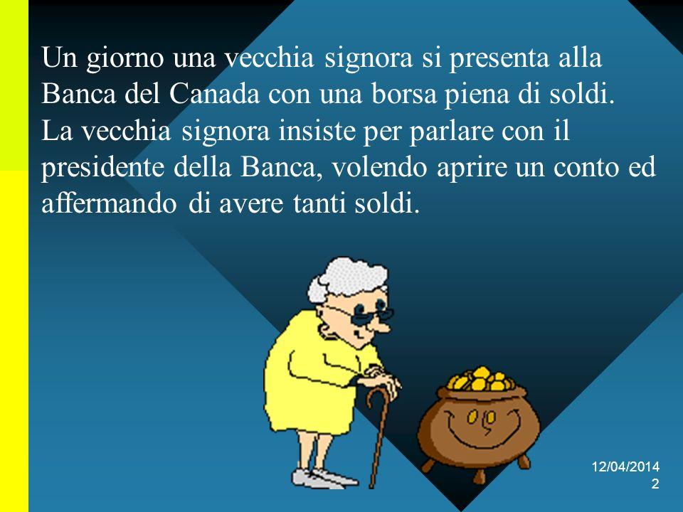12/04/2014 2 Un giorno una vecchia signora si presenta alla Banca del Canada con una borsa piena di soldi.