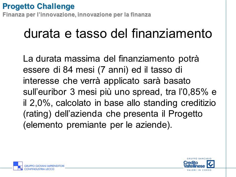 Progetto Challenge Finanza per linnovazione, innovazione per la finanza durata e tasso del finanziamento La durata massima del finanziamento potrà ess