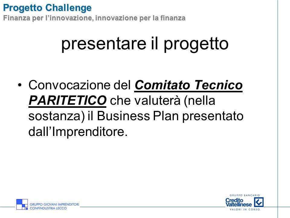 Progetto Challenge Finanza per linnovazione, innovazione per la finanza presentare il progetto Convocazione del Comitato Tecnico PARITETICO che valuterà (nella sostanza) il Business Plan presentato dallImprenditore.
