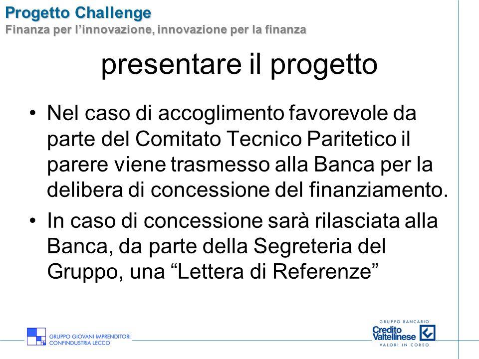 Progetto Challenge Finanza per linnovazione, innovazione per la finanza presentare il progetto Nel caso di accoglimento favorevole da parte del Comitato Tecnico Paritetico il parere viene trasmesso alla Banca per la delibera di concessione del finanziamento.