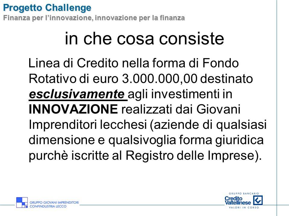 Progetto Challenge Finanza per linnovazione, innovazione per la finanza in che cosa consiste Linea di Credito nella forma di Fondo Rotativo di euro 3.
