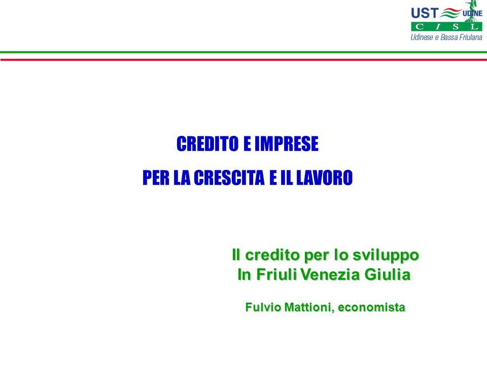 Il credito per lo sviluppo In Friuli Venezia Giulia Fulvio Mattioni, economista CREDITO E IMPRESE PER LA CRESCITA E IL LAVORO