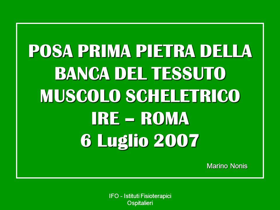 IFO - Istituti Fisioterapici Ospitalieri POSA PRIMA PIETRA DELLA BANCA DEL TESSUTO MUSCOLO SCHELETRICO IRE – ROMA 6 Luglio 2007 Marino Nonis