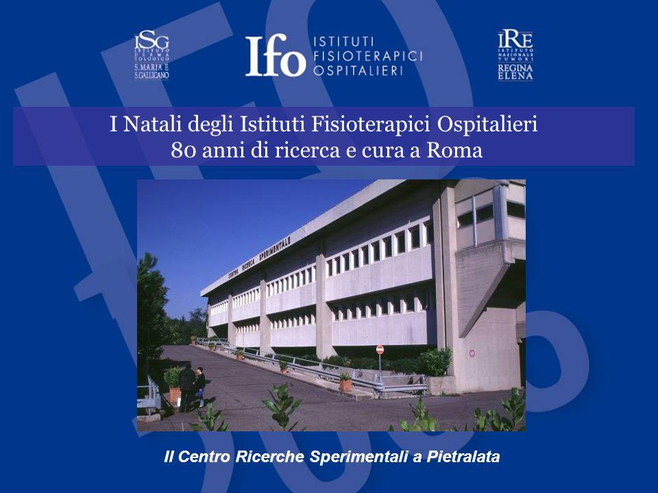 IFO - Istituti Fisioterapici Ospitalieri I Natali degli Istituti Fisioterapici Ospitalieri 80 anni di ricerca e cura a Roma Il Centro Ricerche Sperime