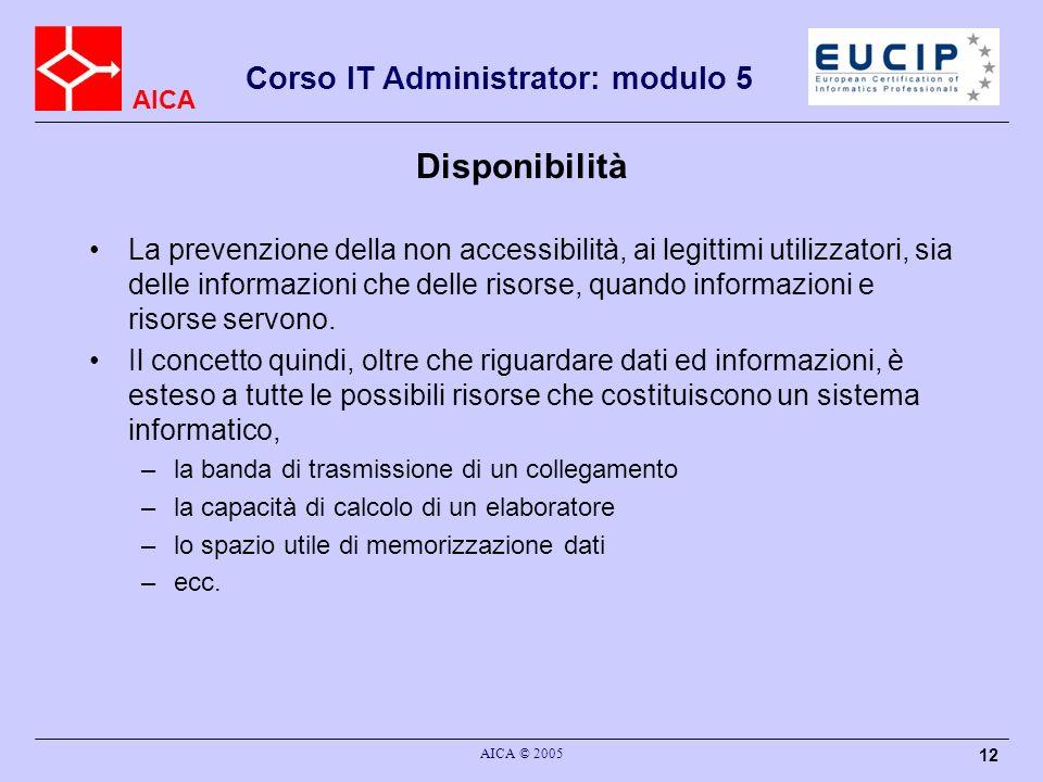 AICA Corso IT Administrator: modulo 5 AICA © 2005 12 Disponibilità La prevenzione della non accessibilità, ai legittimi utilizzatori, sia delle inform