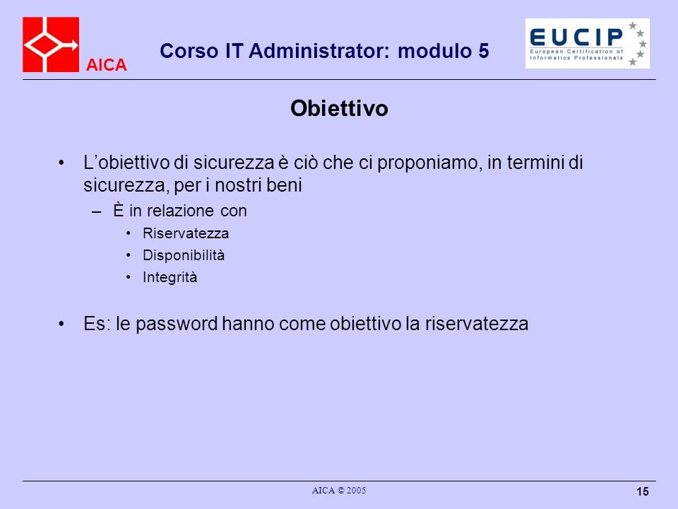AICA Corso IT Administrator: modulo 5 AICA © 2005 15 Obiettivo Lobiettivo di sicurezza è ciò che ci proponiamo, in termini di sicurezza, per i nostri