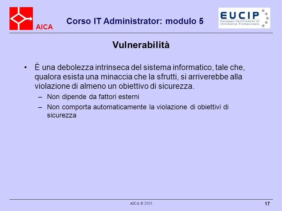 AICA Corso IT Administrator: modulo 5 AICA © 2005 17 Vulnerabilità È una debolezza intrinseca del sistema informatico, tale che, qualora esista una mi