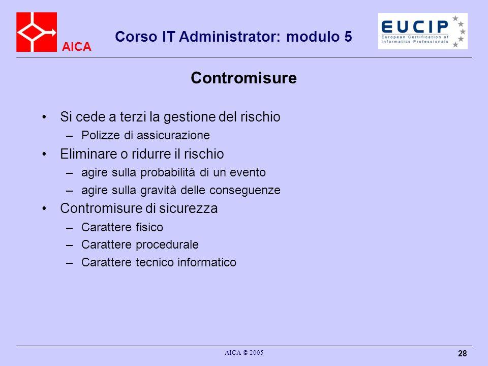 AICA Corso IT Administrator: modulo 5 AICA © 2005 28 Contromisure Si cede a terzi la gestione del rischio –Polizze di assicurazione Eliminare o ridurr