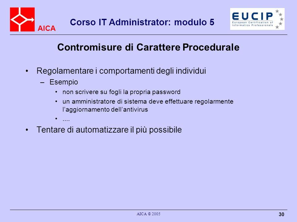 AICA Corso IT Administrator: modulo 5 AICA © 2005 30 Contromisure di Carattere Procedurale Regolamentare i comportamenti degli individui –Esempio non
