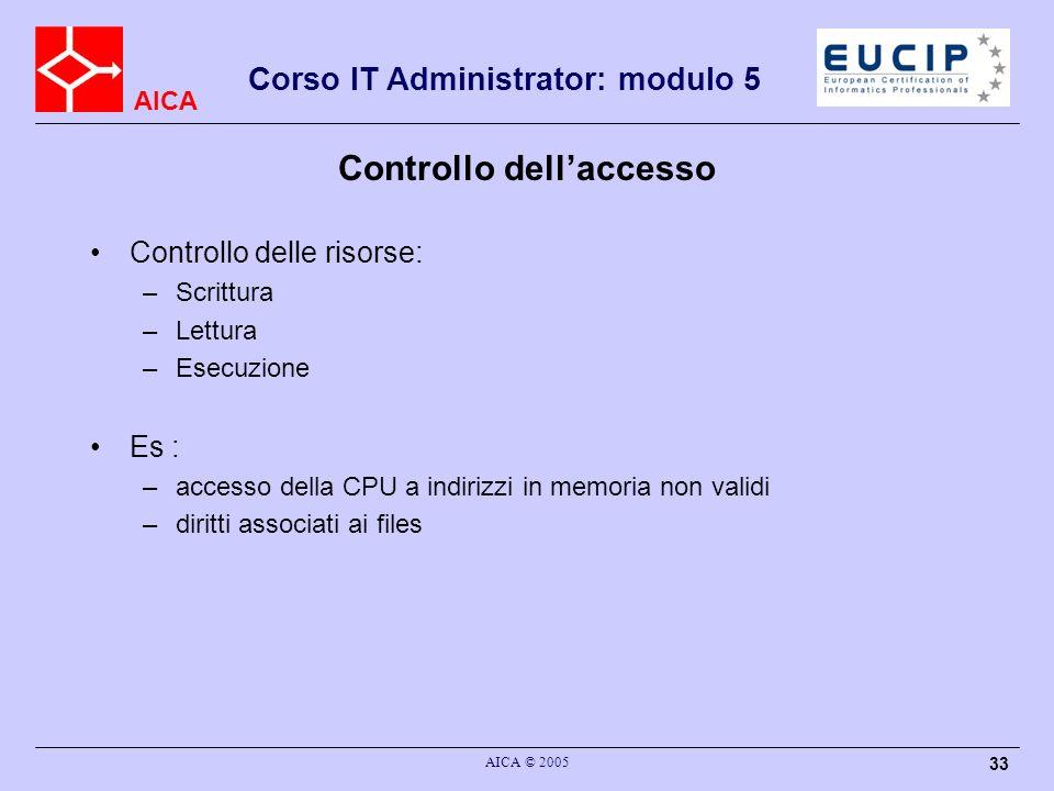 AICA Corso IT Administrator: modulo 5 AICA © 2005 33 Controllo dellaccesso Controllo delle risorse: –Scrittura –Lettura –Esecuzione Es : –accesso dell