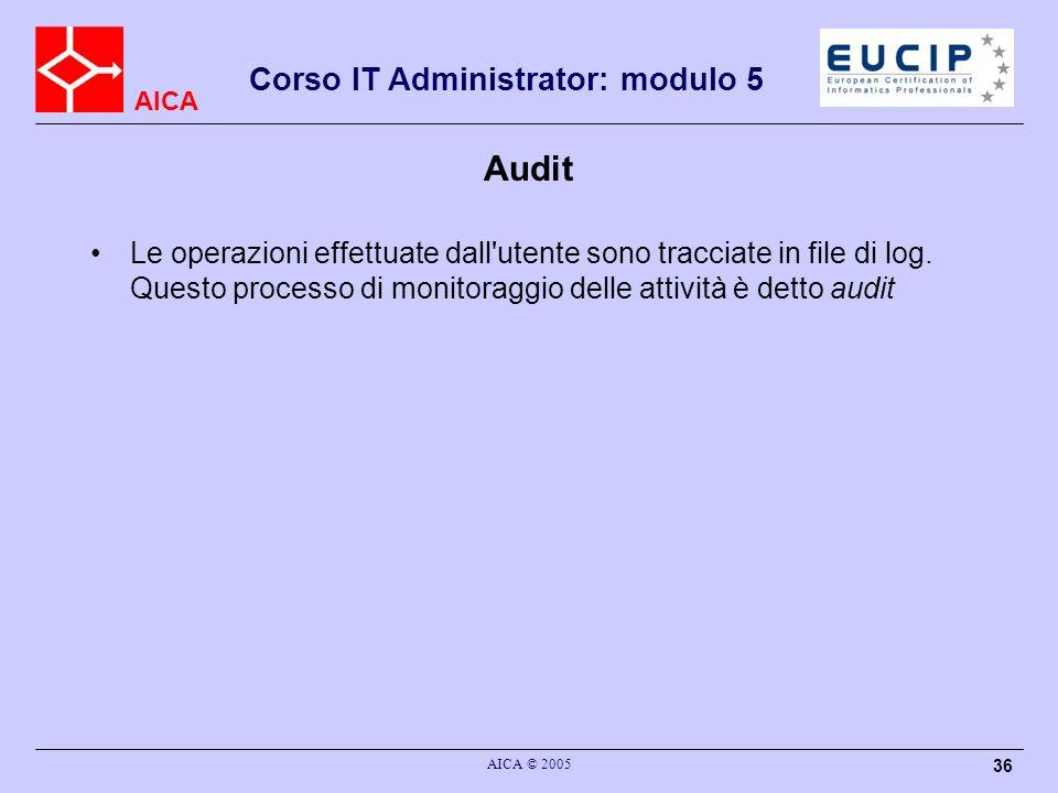 AICA Corso IT Administrator: modulo 5 AICA © 2005 36 Audit Le operazioni effettuate dall'utente sono tracciate in file di log. Questo processo di moni