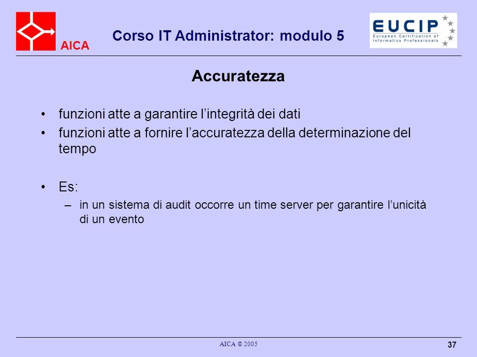 AICA Corso IT Administrator: modulo 5 AICA © 2005 37 Accuratezza funzioni atte a garantire lintegrità dei dati funzioni atte a fornire laccuratezza de