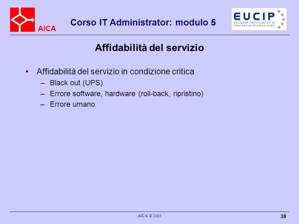 AICA Corso IT Administrator: modulo 5 AICA © 2005 38 Affidabilità del servizio Affidabilità del servizio in condizione critica –Black out (UPS) –Error