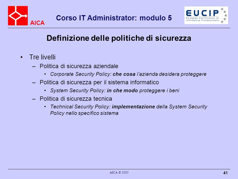 AICA Corso IT Administrator: modulo 5 AICA © 2005 41 Definizione delle politiche di sicurezza Tre livelli –Politica di sicurezza aziendale Corporate S