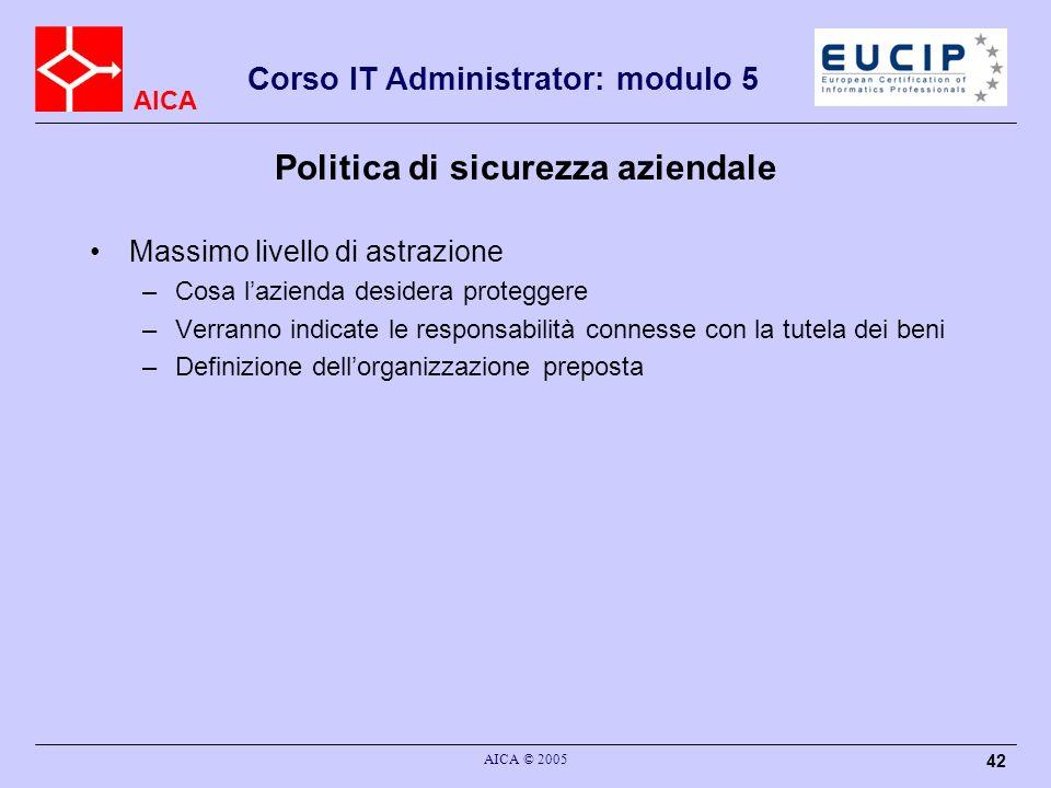 AICA Corso IT Administrator: modulo 5 AICA © 2005 42 Politica di sicurezza aziendale Massimo livello di astrazione –Cosa lazienda desidera proteggere