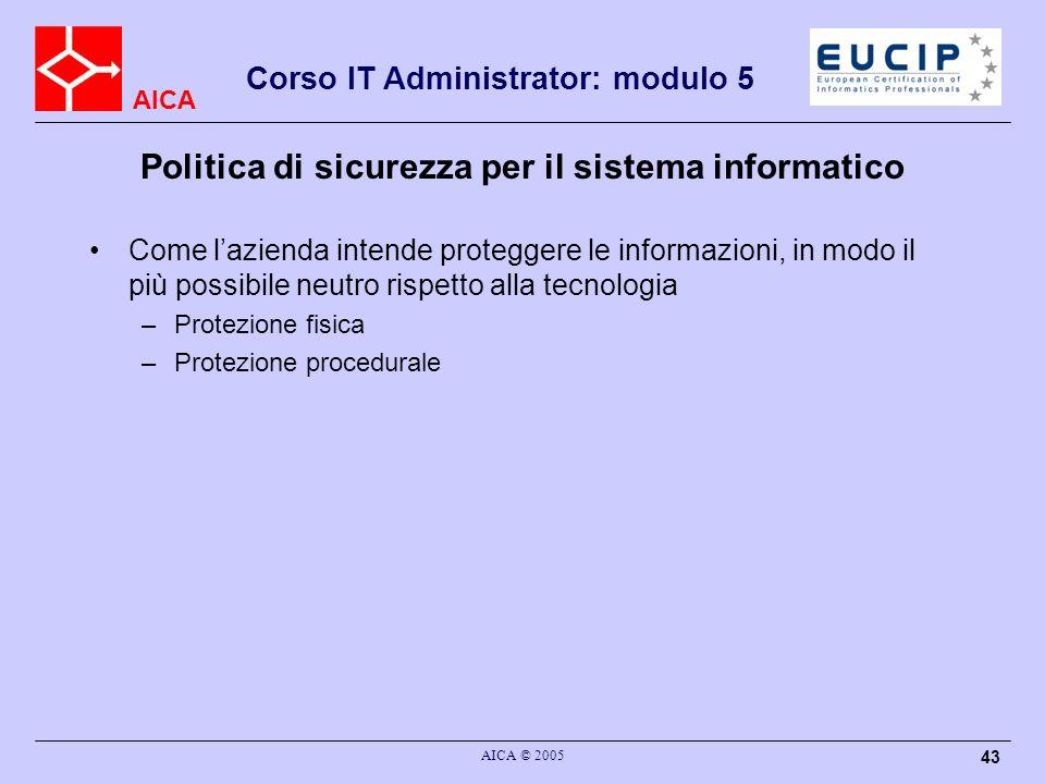 AICA Corso IT Administrator: modulo 5 AICA © 2005 43 Politica di sicurezza per il sistema informatico Come lazienda intende proteggere le informazioni