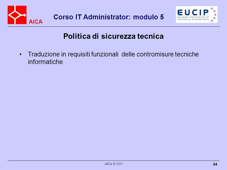 AICA Corso IT Administrator: modulo 5 AICA © 2005 44 Politica di sicurezza tecnica Traduzione in requisiti funzionali delle contromisure tecniche info