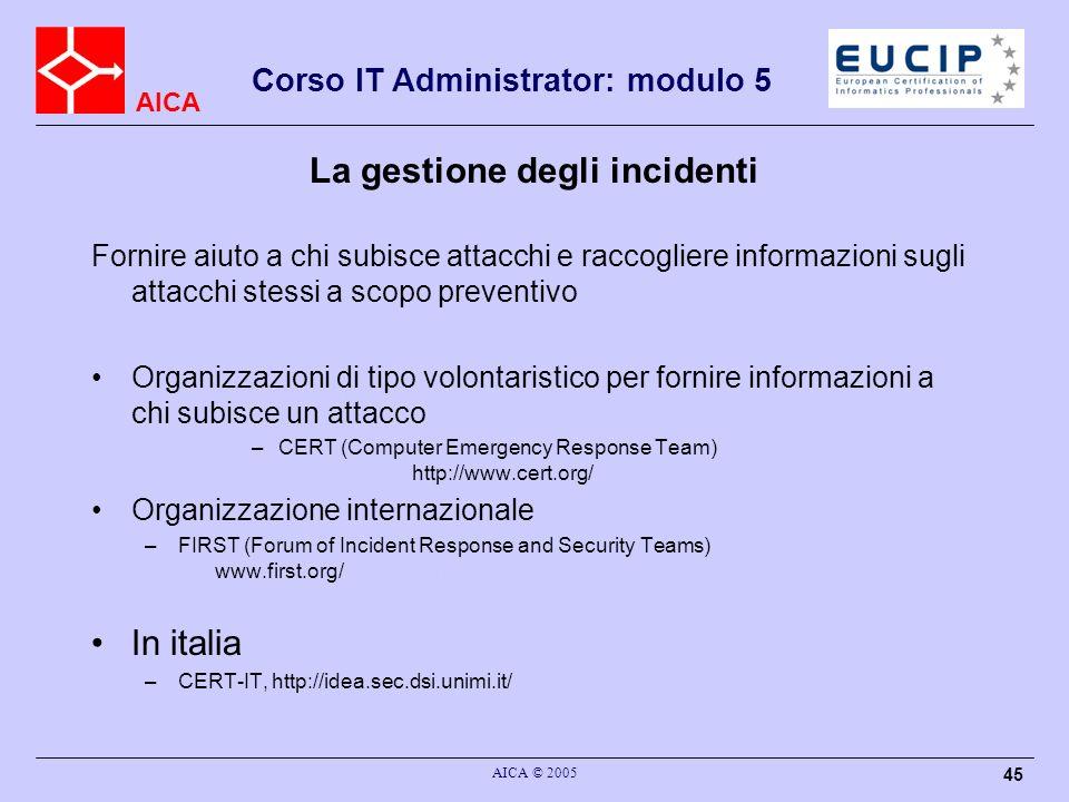 AICA Corso IT Administrator: modulo 5 AICA © 2005 45 La gestione degli incidenti Fornire aiuto a chi subisce attacchi e raccogliere informazioni sugli