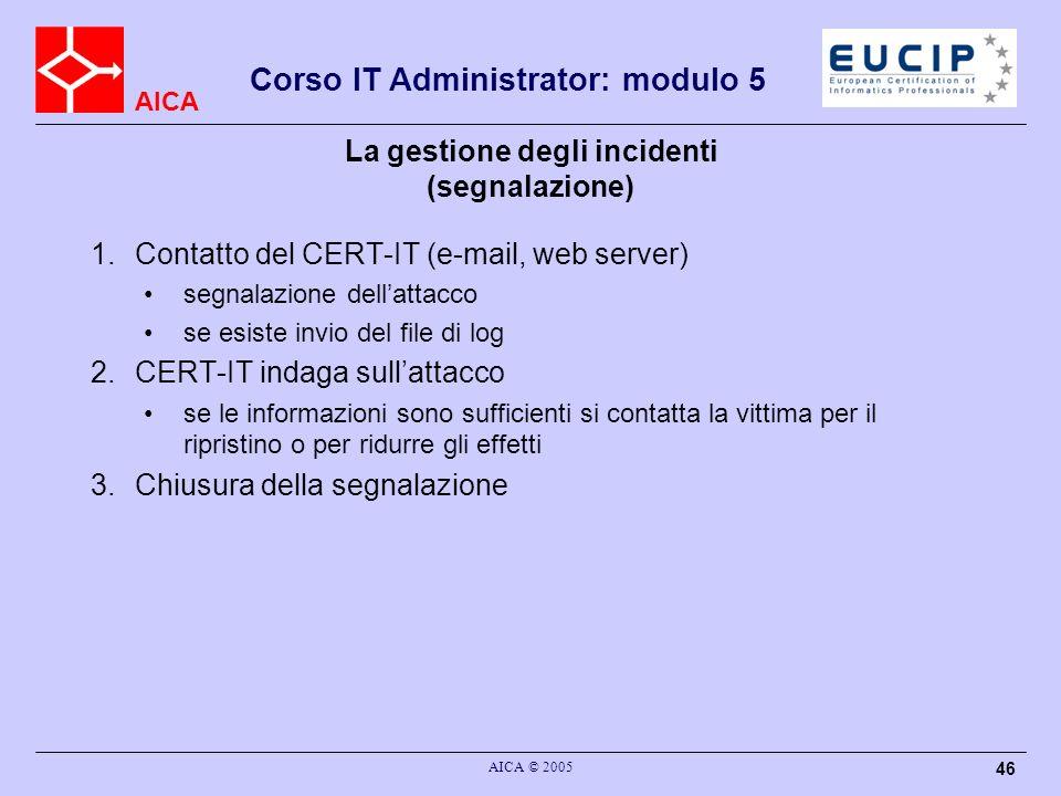 AICA Corso IT Administrator: modulo 5 AICA © 2005 46 La gestione degli incidenti (segnalazione) 1.Contatto del CERT-IT (e-mail, web server) segnalazio