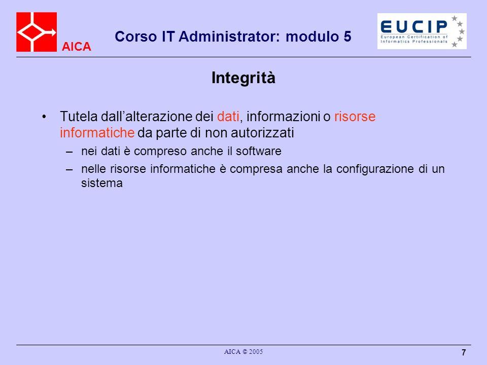 AICA Corso IT Administrator: modulo 5 AICA © 2005 7 Integrità Tutela dallalterazione dei dati, informazioni o risorse informatiche da parte di non aut