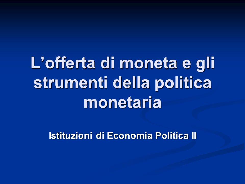 Lofferta di moneta e gli strumenti della politica monetaria Istituzioni di Economia Politica II